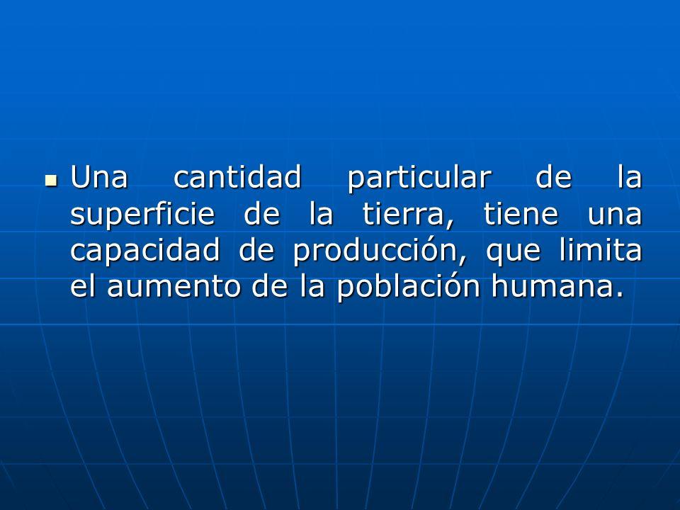 Una cantidad particular de la superficie de la tierra, tiene una capacidad de producción, que limita el aumento de la población humana.