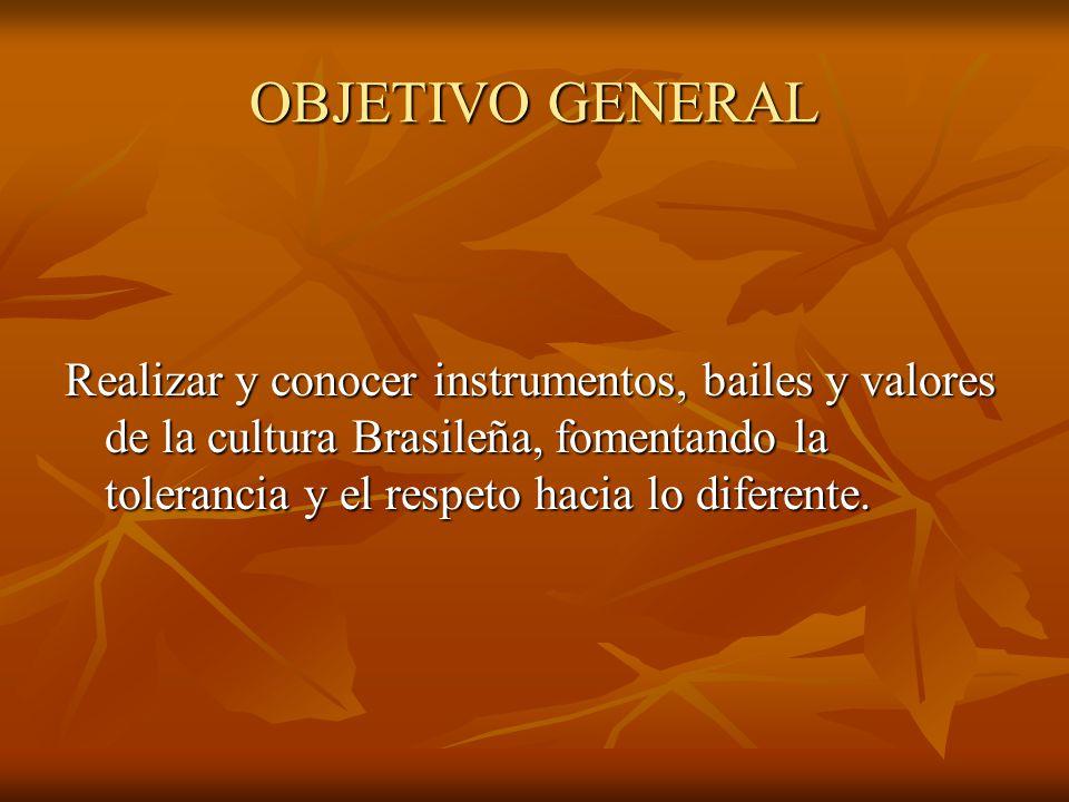 OBJETIVO GENERAL Realizar y conocer instrumentos, bailes y valores de la cultura Brasileña, fomentando la tolerancia y el respeto hacia lo diferente.