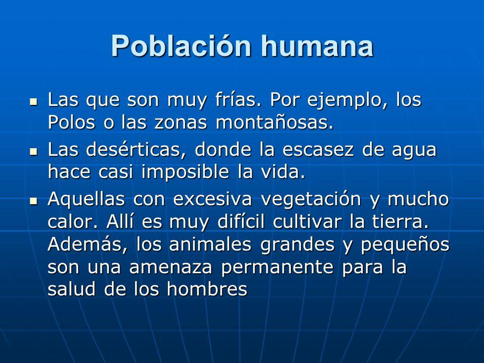 Población humana Las que son muy frías. Por ejemplo, los Polos o las zonas montañosas.