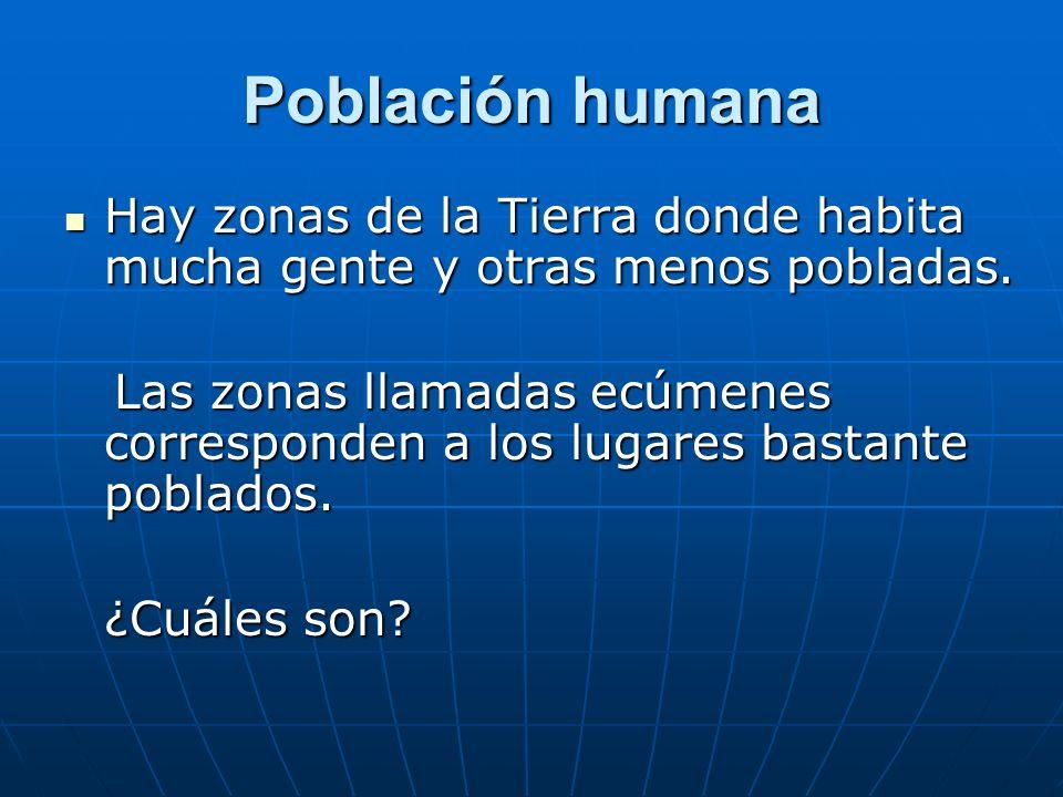Población humana Hay zonas de la Tierra donde habita mucha gente y otras menos pobladas.
