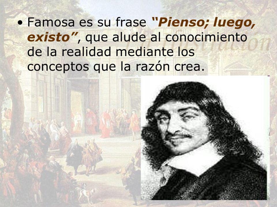 Famosa es su frase Pienso; luego, existo , que alude al conocimiento de la realidad mediante los conceptos que la razón crea.