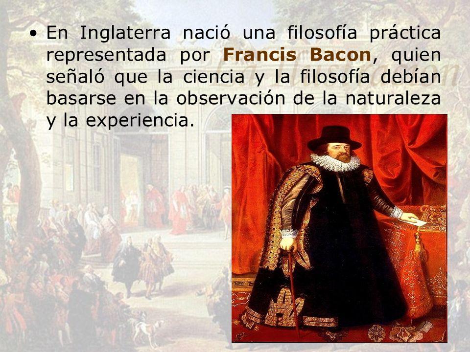 En Inglaterra nació una filosofía práctica representada por Francis Bacon, quien señaló que la ciencia y la filosofía debían basarse en la observación de la naturaleza y la experiencia.