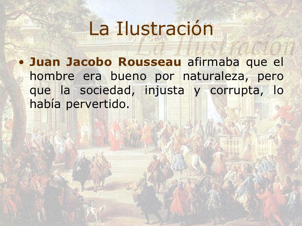 La IlustraciónJuan Jacobo Rousseau afirmaba que el hombre era bueno por naturaleza, pero que la sociedad, injusta y corrupta, lo había pervertido.