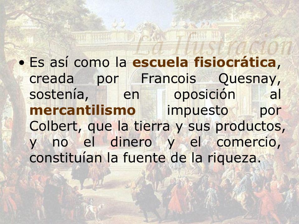 Es así como la escuela fisiocrática, creada por Francois Quesnay, sostenía, en oposición al mercantilismo impuesto por Colbert, que la tierra y sus productos, y no el dinero y el comercio, constituían la fuente de la riqueza.