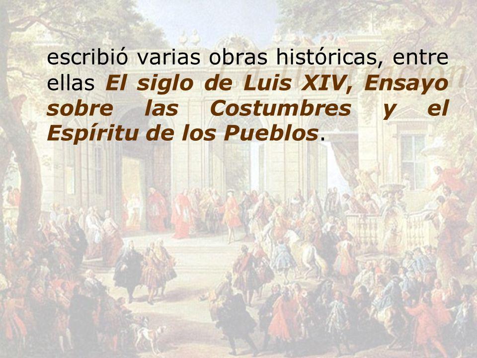 escribió varias obras históricas, entre ellas El siglo de Luis XIV, Ensayo sobre las Costumbres y el Espíritu de los Pueblos.