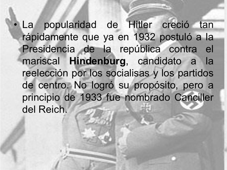 La popularidad de Hitler creció tan rápidamente que ya en 1932 postuló a la Presidencia de la república contra el mariscal Hindenburg, candidato a la reelección por los socialisas y los partidos de centro.