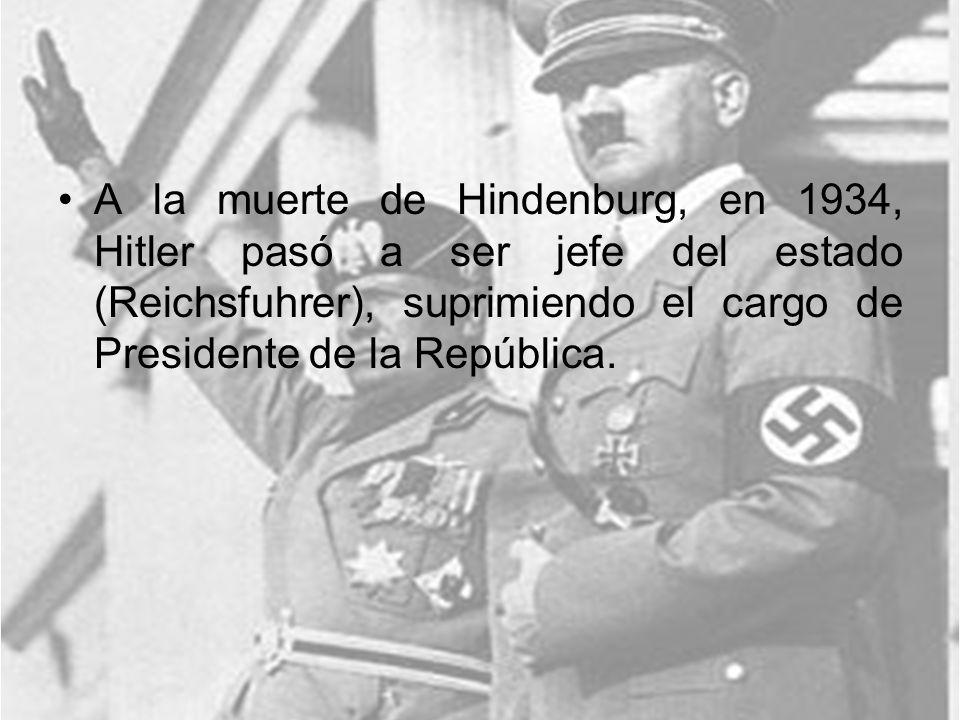A la muerte de Hindenburg, en 1934, Hitler pasó a ser jefe del estado (Reichsfuhrer), suprimiendo el cargo de Presidente de la República.