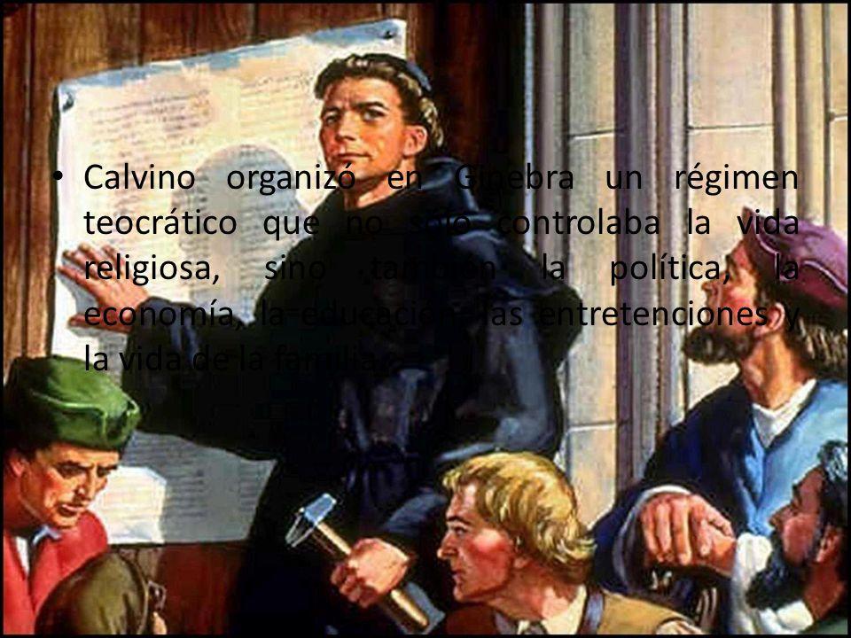Calvino organizó en Ginebra un régimen teocrático que no sólo controlaba la vida religiosa, sino también la política, la economía, la educación, las entretenciones y la vida de la familia.