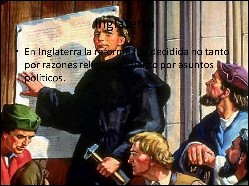 InglaterraEn Inglaterra la reforma fue decidida no tanto por razones religiosas, cuanto por asuntos políticos.