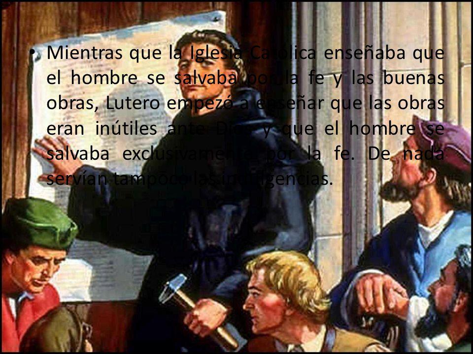 Mientras que la Iglesia Católica enseñaba que el hombre se salvaba por la fe y las buenas obras, Lutero empezó a enseñar que las obras eran inútiles ante Dios y que el hombre se salvaba exclusivamente por la fe.