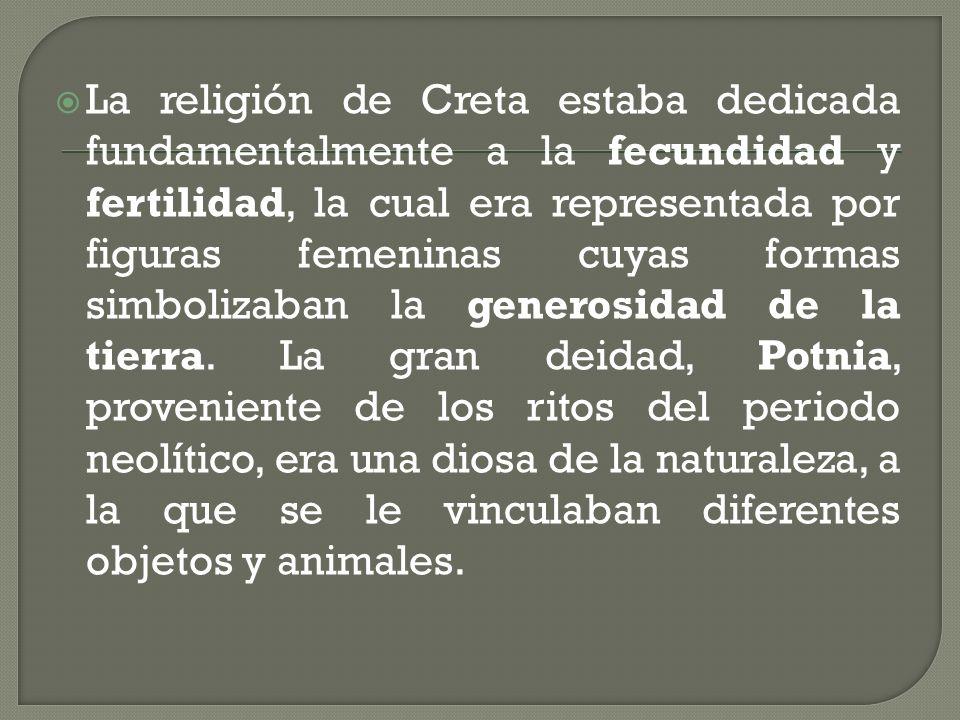 La religión de Creta estaba dedicada fundamentalmente a la fecundidad y fertilidad, la cual era representada por figuras femeninas cuyas formas simbolizaban la generosidad de la tierra.