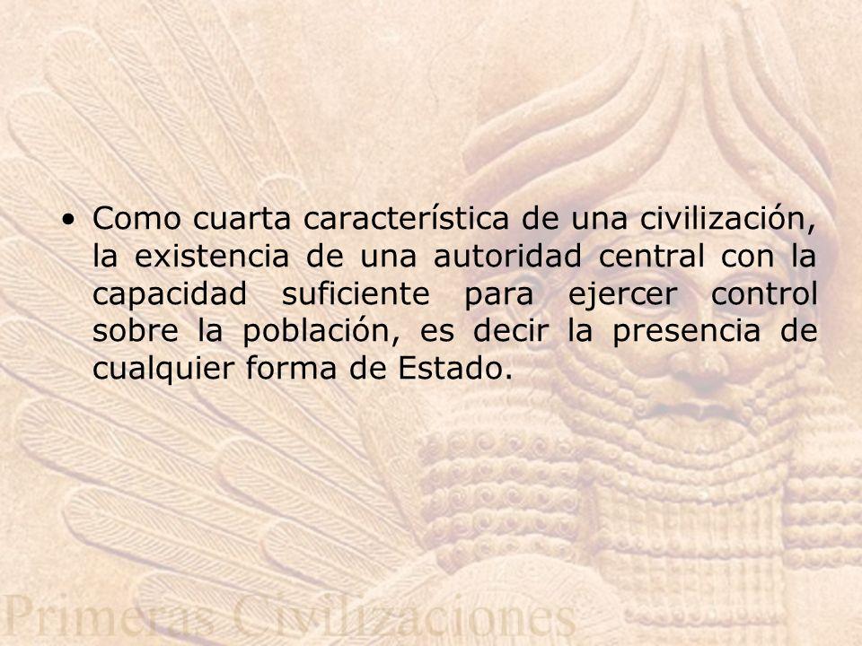 Como cuarta característica de una civilización, la existencia de una autoridad central con la capacidad suficiente para ejercer control sobre la población, es decir la presencia de cualquier forma de Estado.