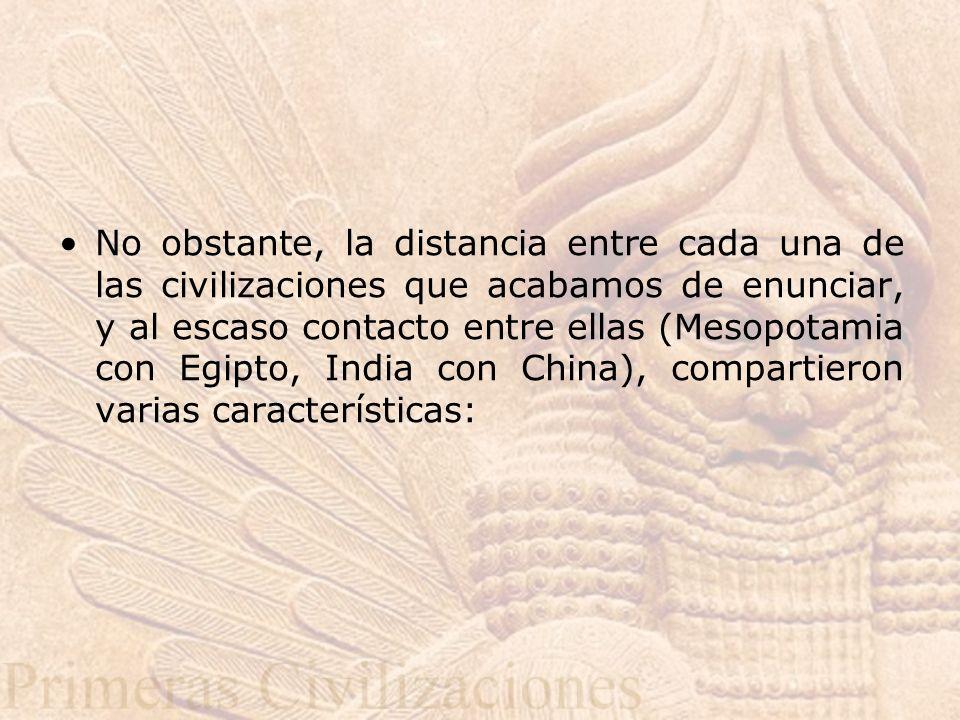 No obstante, la distancia entre cada una de las civilizaciones que acabamos de enunciar, y al escaso contacto entre ellas (Mesopotamia con Egipto, India con China), compartieron varias características: