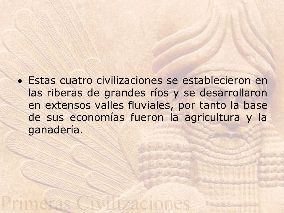 Estas cuatro civilizaciones se establecieron en las riberas de grandes ríos y se desarrollaron en extensos valles fluviales, por tanto la base de sus economías fueron la agricultura y la ganadería.