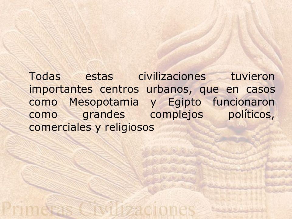Todas estas civilizaciones tuvieron importantes centros urbanos, que en casos como Mesopotamia y Egipto funcionaron como grandes complejos políticos, comerciales y religiosos