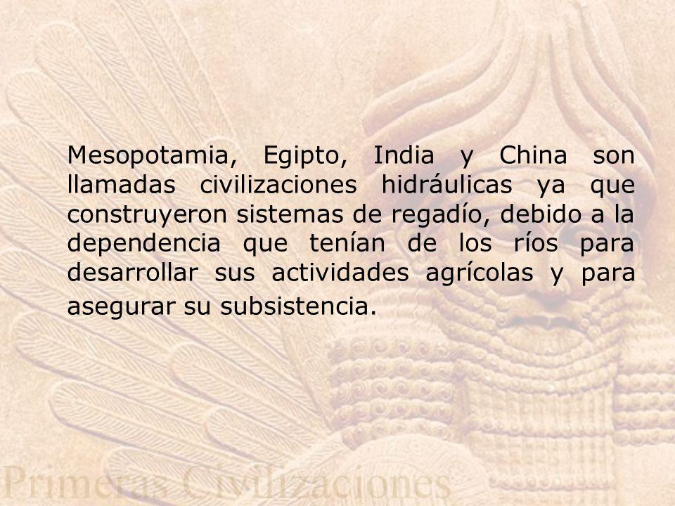 Mesopotamia, Egipto, India y China son llamadas civilizaciones hidráulicas ya que construyeron sistemas de regadío, debido a la dependencia que tenían de los ríos para desarrollar sus actividades agrícolas y para asegurar su subsistencia.
