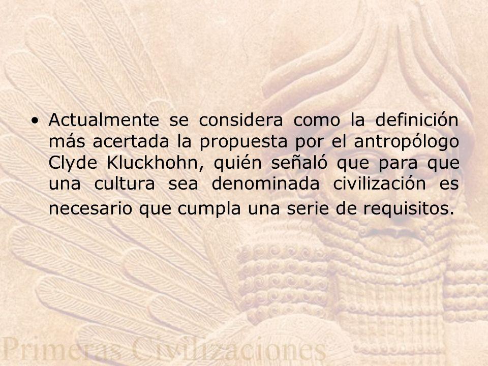 Actualmente se considera como la definición más acertada la propuesta por el antropólogo Clyde Kluckhohn, quién señaló que para que una cultura sea denominada civilización es necesario que cumpla una serie de requisitos.