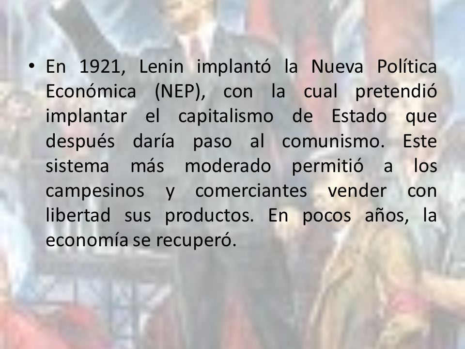 En 1921, Lenin implantó la Nueva Política Económica (NEP), con la cual pretendió implantar el capitalismo de Estado que después daría paso al comunismo.