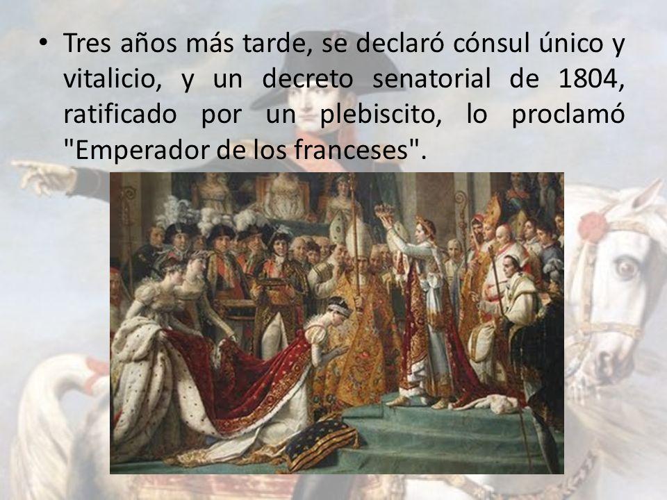 Tres años más tarde, se declaró cónsul único y vitalicio, y un decreto senatorial de 1804, ratificado por un plebiscito, lo proclamó Emperador de los franceses .