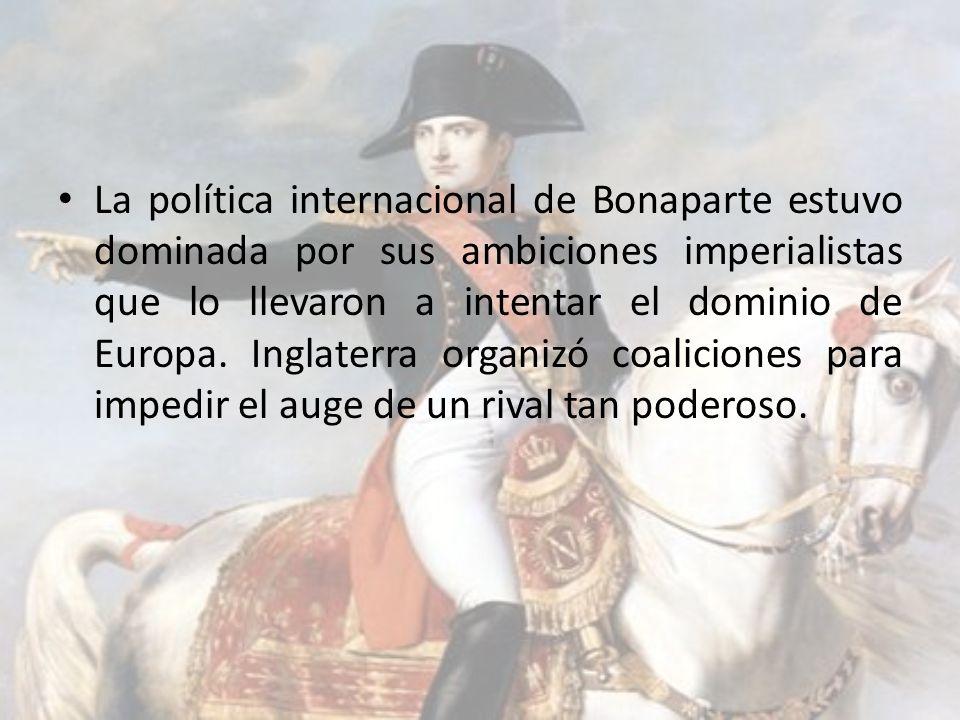 La política internacional de Bonaparte estuvo dominada por sus ambiciones imperialistas que lo llevaron a intentar el dominio de Europa.