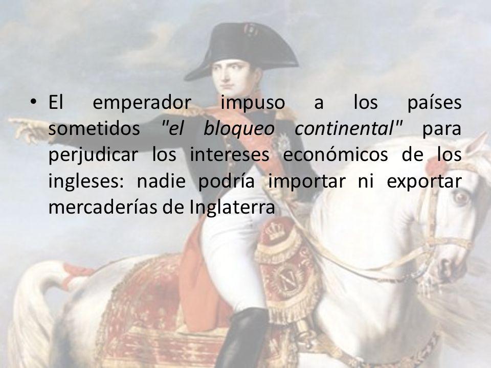 El emperador impuso a los países sometidos el bloqueo continental para perjudicar los intereses económicos de los ingleses: nadie podría importar ni exportar mercaderías de Inglaterra