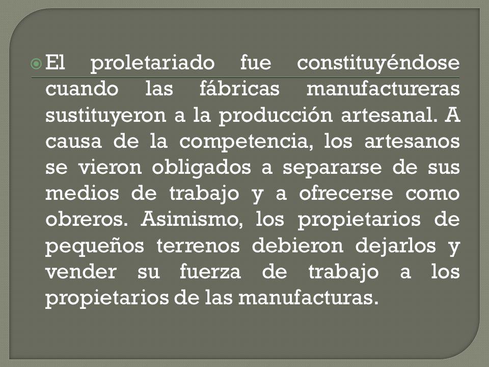 El proletariado fue constituyéndose cuando las fábricas manufactureras sustituyeron a la producción artesanal.