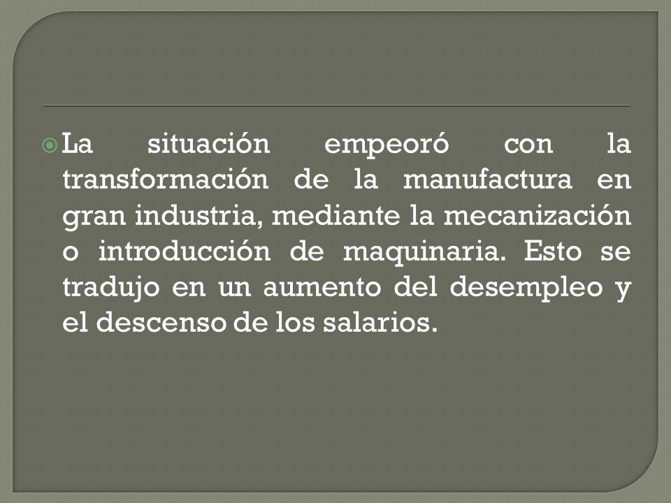 La situación empeoró con la transformación de la manufactura en gran industria, mediante la mecanización o introducción de maquinaria.