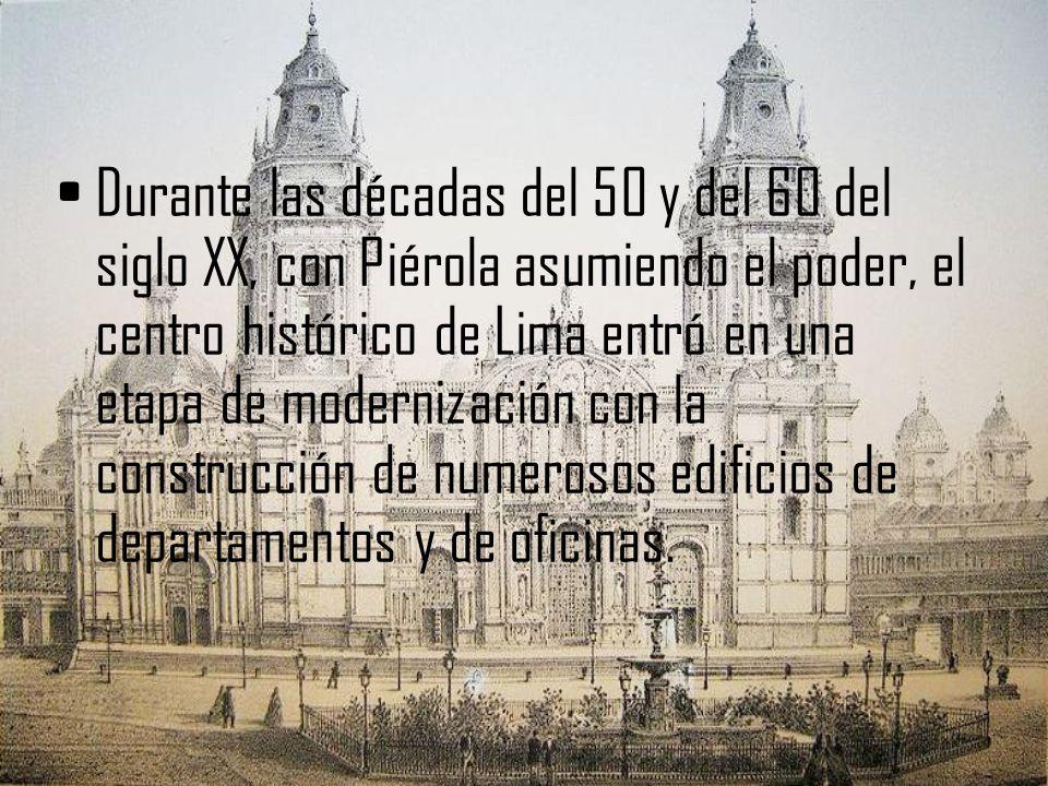 Durante las décadas del 50 y del 60 del siglo XX, con Piérola asumiendo el poder, el centro histórico de Lima entró en una etapa de modernización con la construcción de numerosos edificios de departamentos y de oficinas.