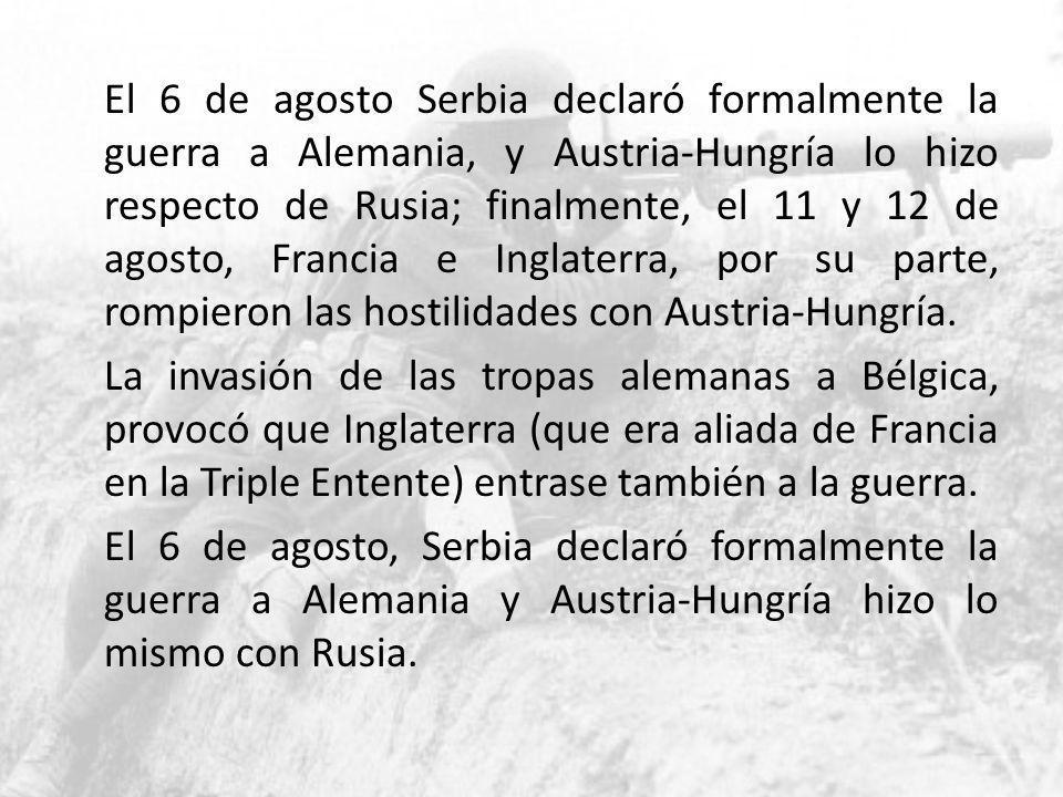 El 6 de agosto Serbia declaró formalmente la guerra a Alemania, y Austria-Hungría lo hizo respecto de Rusia; finalmente, el 11 y 12 de agosto, Francia e Inglaterra, por su parte, rompieron las hostilidades con Austria-Hungría.