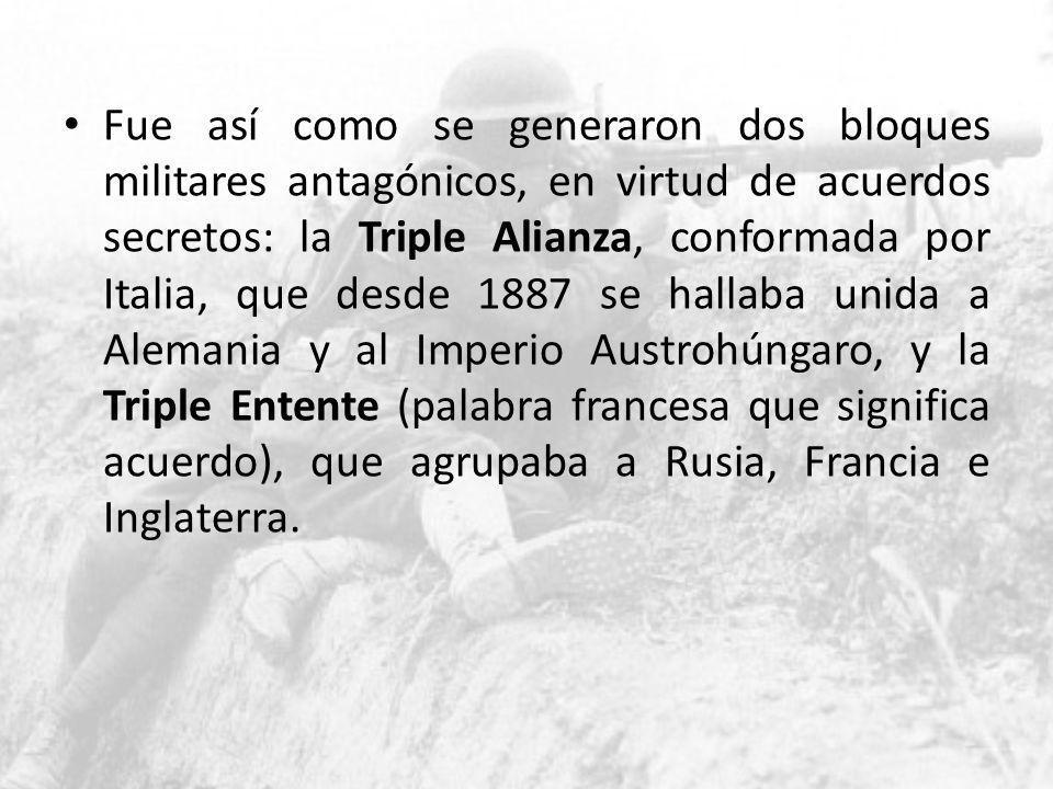 Fue así como se generaron dos bloques militares antagónicos, en virtud de acuerdos secretos: la Triple Alianza, conformada por Italia, que desde 1887 se hallaba unida a Alemania y al Imperio Austrohúngaro, y la Triple Entente (palabra francesa que significa acuerdo), que agrupaba a Rusia, Francia e Inglaterra.