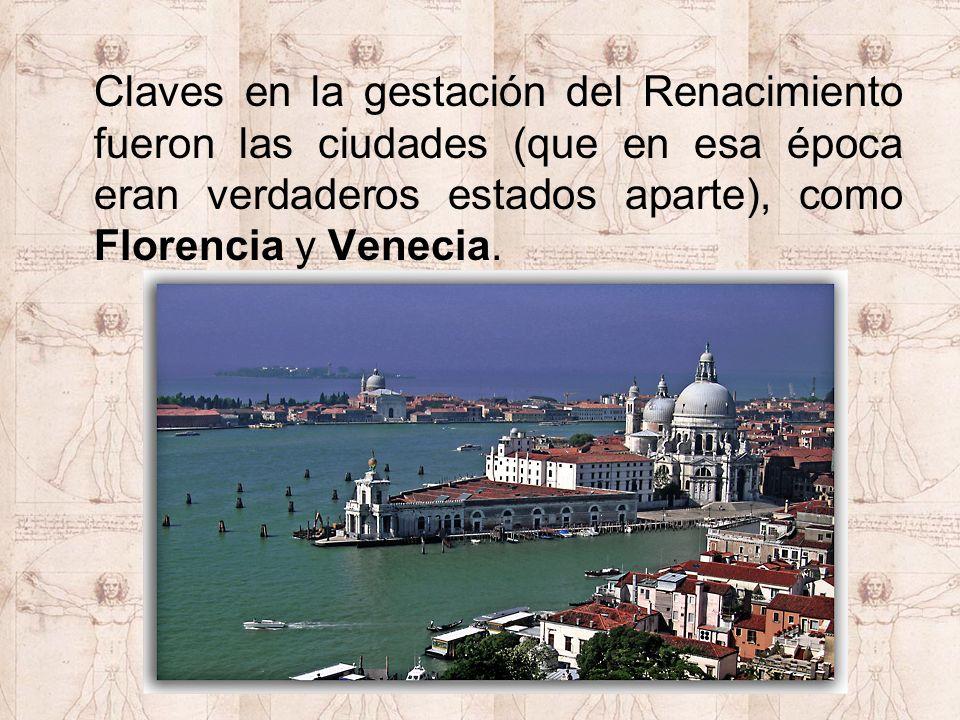 Claves en la gestación del Renacimiento fueron las ciudades (que en esa época eran verdaderos estados aparte), como Florencia y Venecia.