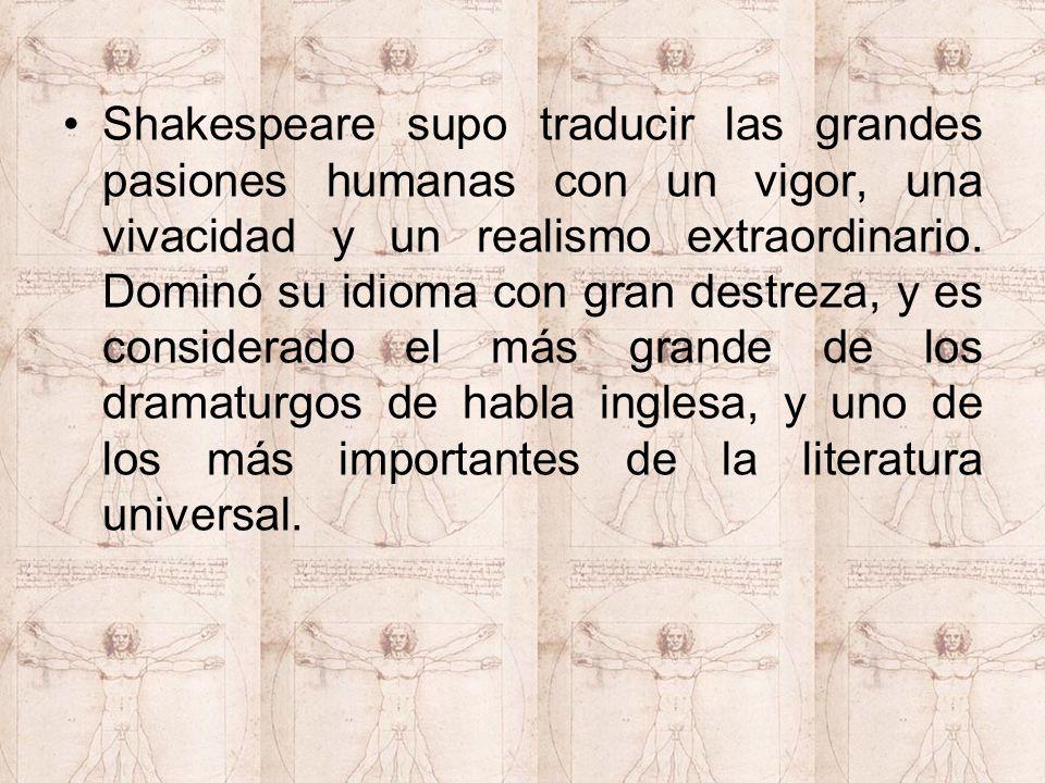 Shakespeare supo traducir las grandes pasiones humanas con un vigor, una vivacidad y un realismo extraordinario.