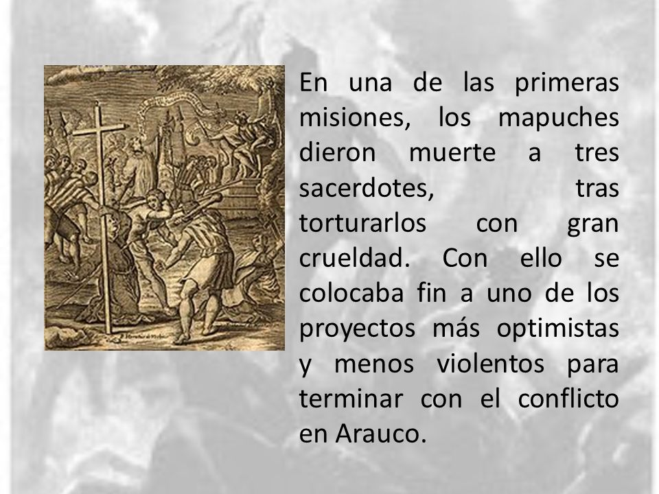 En una de las primeras misiones, los mapuches dieron muerte a tres sacerdotes, tras torturarlos con gran crueldad.