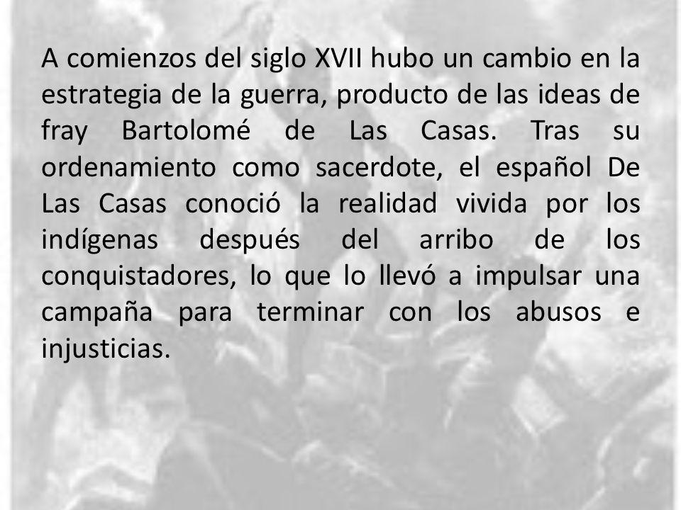 A comienzos del siglo XVII hubo un cambio en la estrategia de la guerra, producto de las ideas de fray Bartolomé de Las Casas.