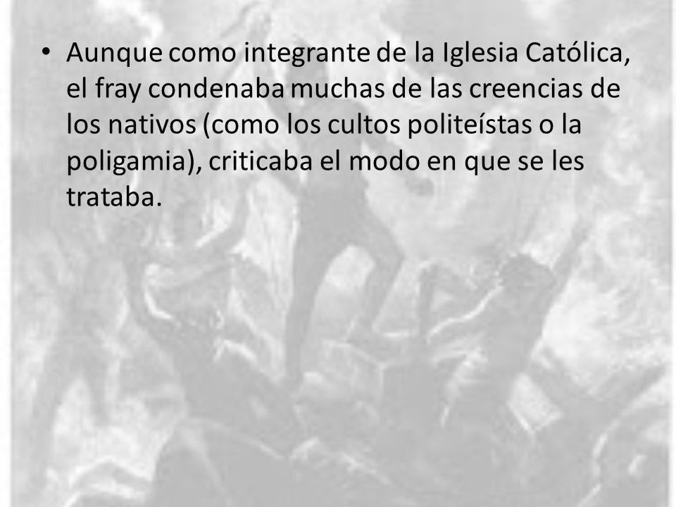 Aunque como integrante de la Iglesia Católica, el fray condenaba muchas de las creencias de los nativos (como los cultos politeístas o la poligamia), criticaba el modo en que se les trataba.