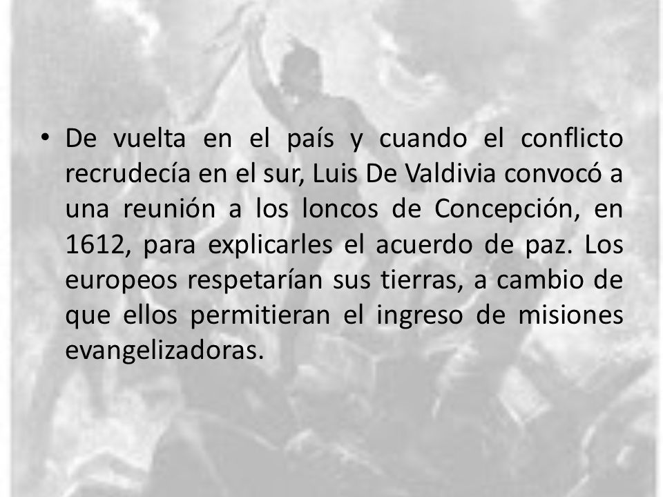 De vuelta en el país y cuando el conflicto recrudecía en el sur, Luis De Valdivia convocó a una reunión a los loncos de Concepción, en 1612, para explicarles el acuerdo de paz.