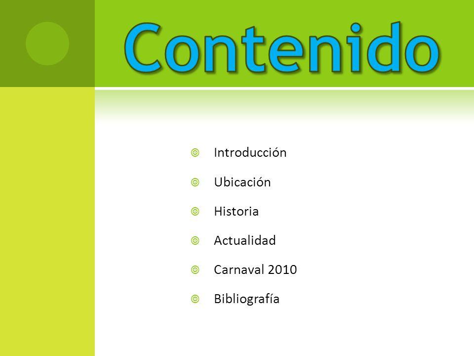 Contenido Introducción Ubicación Historia Actualidad Carnaval 2010