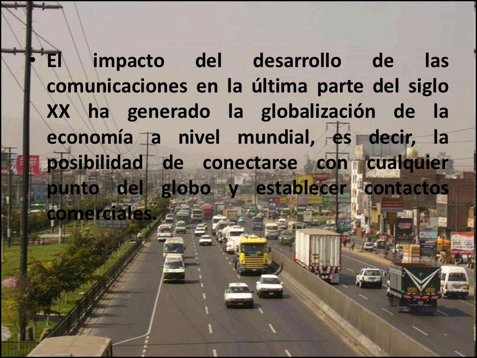 El impacto del desarrollo de las comunicaciones en la última parte del siglo XX ha generado la globalización de la economía a nivel mundial, es decir, la posibilidad de conectarse con cualquier punto del globo y establecer contactos comerciales.