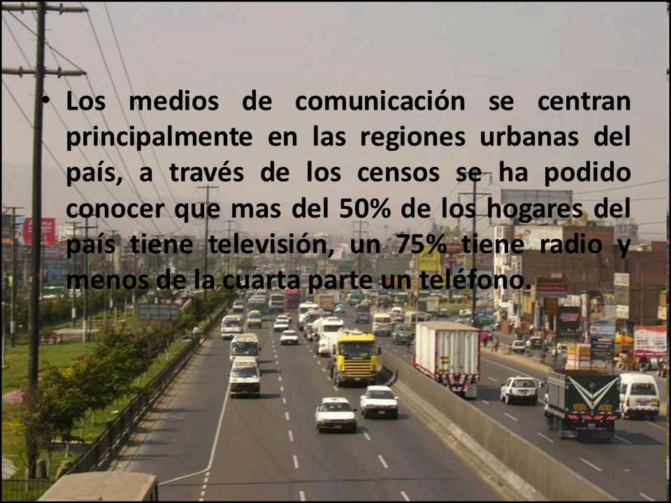 Los medios de comunicación se centran principalmente en las regiones urbanas del país, a través de los censos se ha podido conocer que mas del 50% de los hogares del país tiene televisión, un 75% tiene radio y menos de la cuarta parte un teléfono.