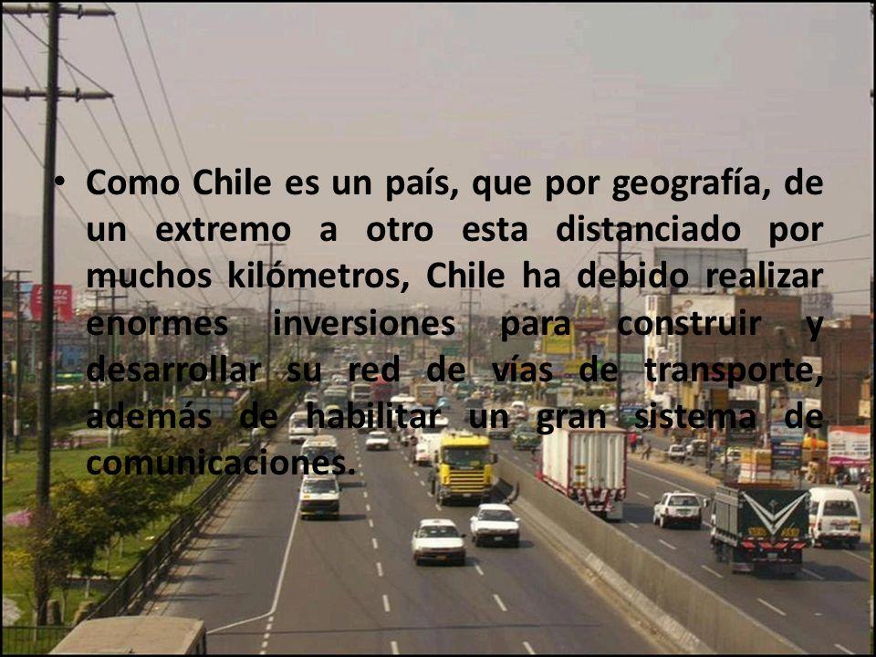 Como Chile es un país, que por geografía, de un extremo a otro esta distanciado por muchos kilómetros, Chile ha debido realizar enormes inversiones para construir y desarrollar su red de vías de transporte, además de habilitar un gran sistema de comunicaciones.