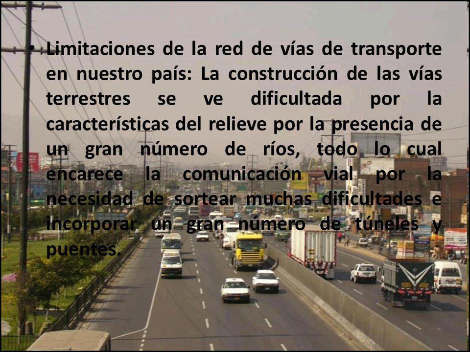 Limitaciones de la red de vías de transporte en nuestro país: La construcción de las vías terrestres se ve dificultada por la características del relieve por la presencia de un gran número de ríos, todo lo cual encarece la comunicación vial por la necesidad de sortear muchas dificultades e incorporar un gran número de túneles y puentes.