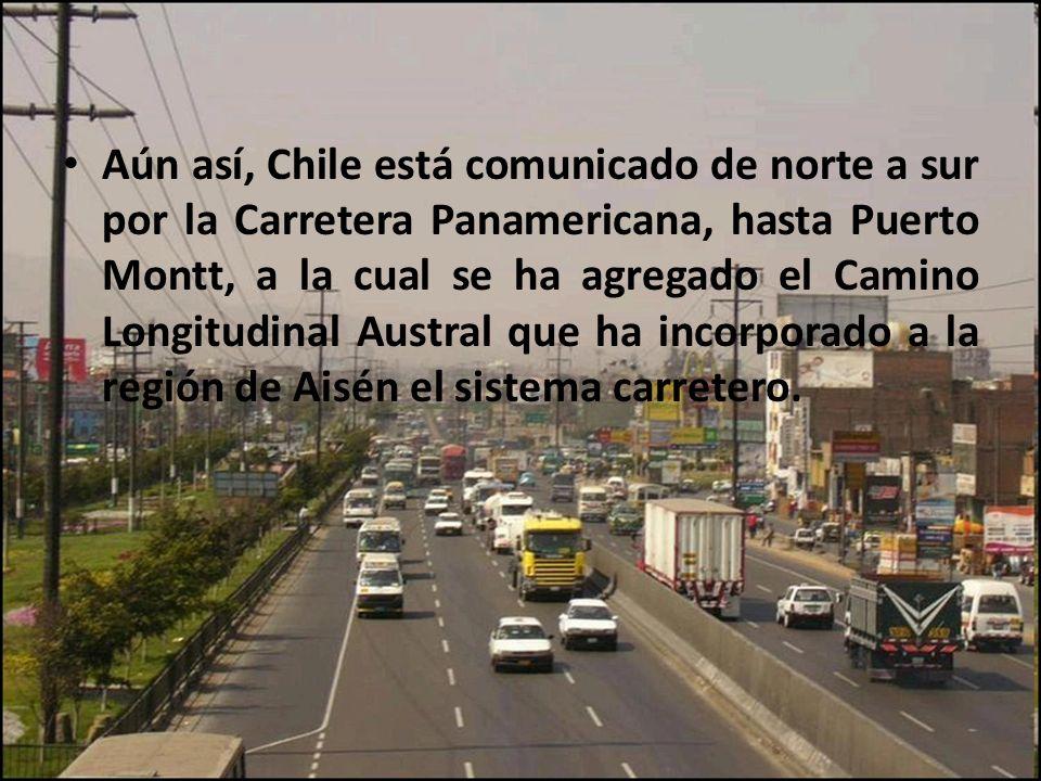 Aún así, Chile está comunicado de norte a sur por la Carretera Panamericana, hasta Puerto Montt, a la cual se ha agregado el Camino Longitudinal Austral que ha incorporado a la región de Aisén el sistema carretero.