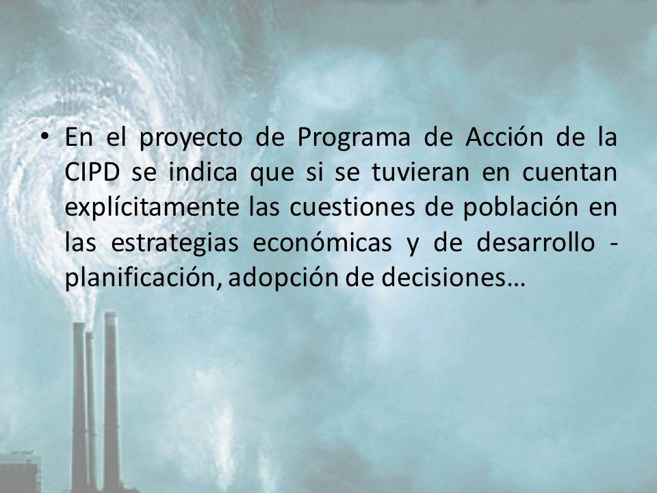 En el proyecto de Programa de Acción de la CIPD se indica que si se tuvieran en cuentan explícitamente las cuestiones de población en las estrategias económicas y de desarrollo -planificación, adopción de decisiones…