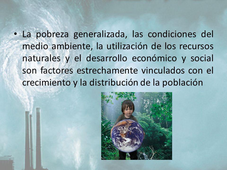 La pobreza generalizada, las condiciones del medio ambiente, la utilización de los recursos naturales y el desarrollo económico y social son factores estrechamente vinculados con el crecimiento y la distribución de la población