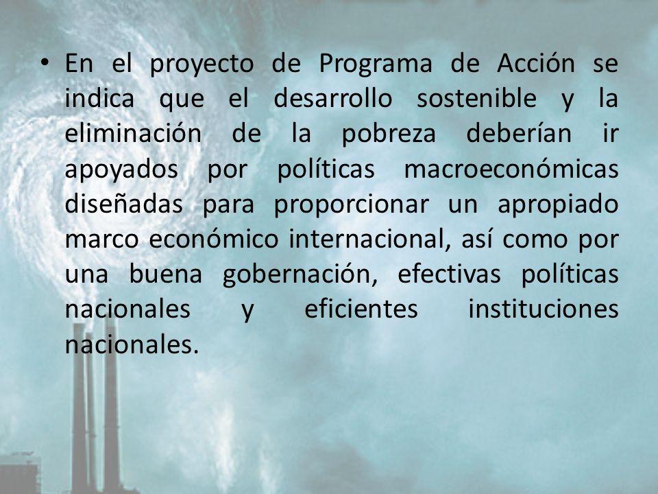 En el proyecto de Programa de Acción se indica que el desarrollo sostenible y la eliminación de la pobreza deberían ir apoyados por políticas macroeconómicas diseñadas para proporcionar un apropiado marco económico internacional, así como por una buena gobernación, efectivas políticas nacionales y eficientes instituciones nacionales.