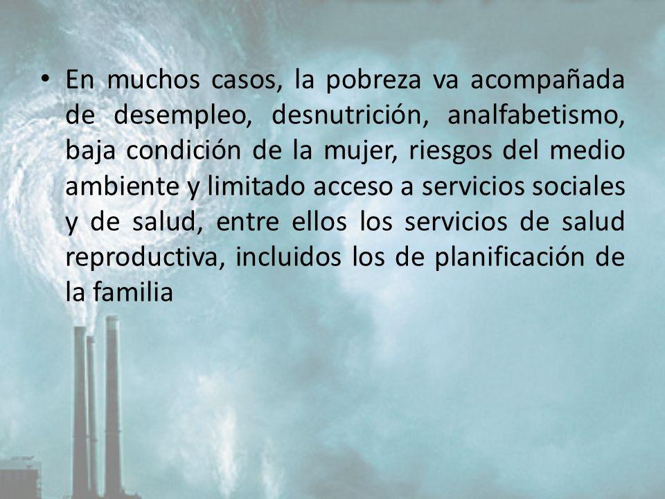 En muchos casos, la pobreza va acompañada de desempleo, desnutrición, analfabetismo, baja condición de la mujer, riesgos del medio ambiente y limitado acceso a servicios sociales y de salud, entre ellos los servicios de salud reproductiva, incluidos los de planificación de la familia
