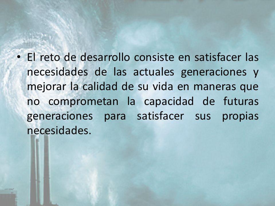 El reto de desarrollo consiste en satisfacer las necesidades de las actuales generaciones y mejorar la calidad de su vida en maneras que no comprometan la capacidad de futuras generaciones para satisfacer sus propias necesidades.