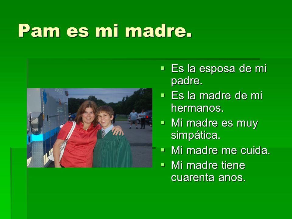 Pam es mi madre. Es la esposa de mi padre. Es la madre de mi hermanos.