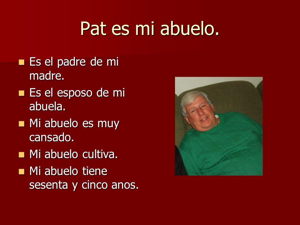 Pat es mi abuelo. Es el padre de mi madre. Es el esposo de mi abuela.