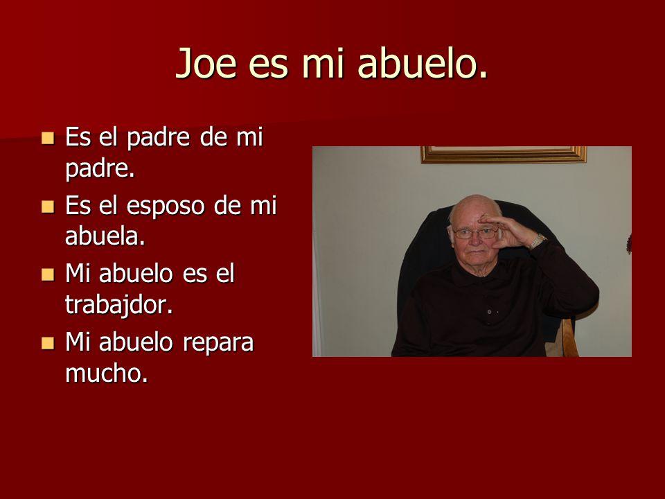 Joe es mi abuelo. Es el padre de mi padre. Es el esposo de mi abuela.